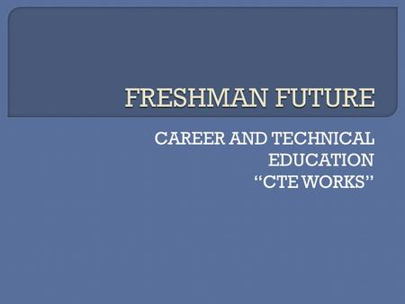 "CAREER AND TECHNICAL EDUCATION ""CTE WORKS"".  Advantages of CTE courses: Life long skills Honors credit Industry Credentials Articulated credit agreement."