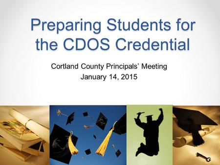 Preparing Students for the CDOS Credential Cortland County Principals' Meeting January 14, 2015.