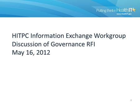 HITPC Information Exchange Workgroup Discussion of Governance RFI May 16, 2012 0.