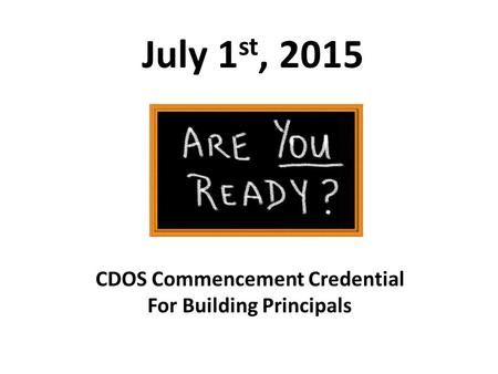 July 1 st, 2015 CDOS Commencement Credential For Building Principals.