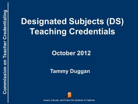 Commission on Teacher Credentialing Inspire, Educate, and Protect the Students of California Commission on Teacher Credentialing Designated Subjects (DS)