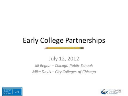 Early College Partnerships July 12, 2012 Jill Regen – Chicago Public Schools Mike Davis – City Colleges of Chicago.