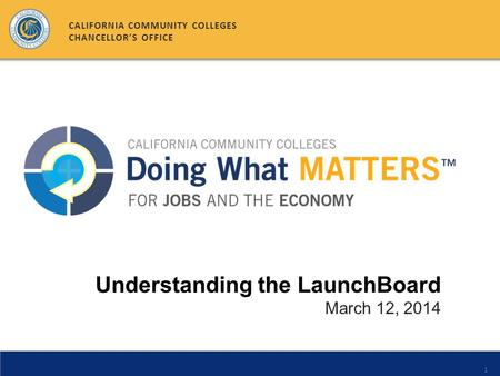 1 Understanding the LaunchBoard March 12, 2014 CALIFORNIA COMMUNITY COLLEGES CHANCELLOR'S OFFICE.