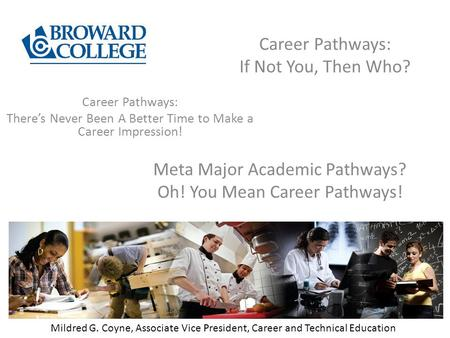 Career Pathways: If Not You, Then Who? Mildred G. Coyne, Associate Vice President, Career and Technical Education Career Pathways: There's Never Been A.