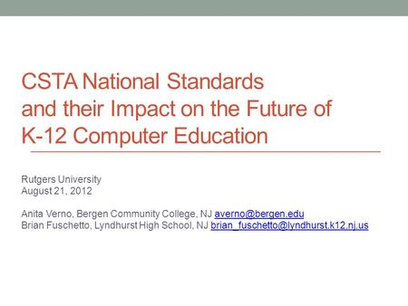 CSTA National Standards and their Impact on the Future of K-12 Computer Education Rutgers University August 21, 2012 Anita Verno, Bergen Community College,