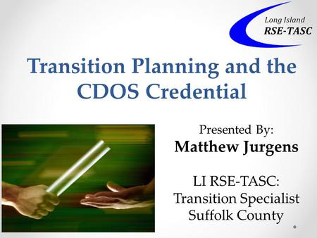 Transition Planning and the CDOS Credential Presented By: Matthew Jurgens LI RSE-TASC: Transition Specialist Suffolk County.