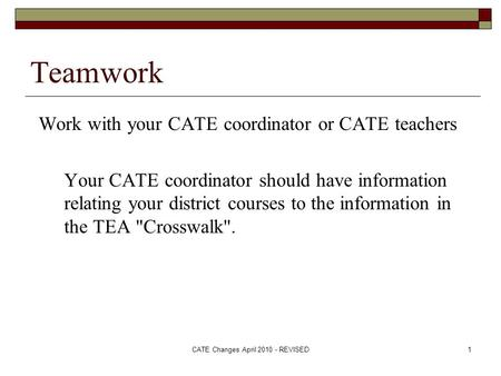 CATE Changes April 2010 - REVISED1 Teamwork Work with your CATE coordinator or CATE teachers Your CATE coordinator should have information relating your.