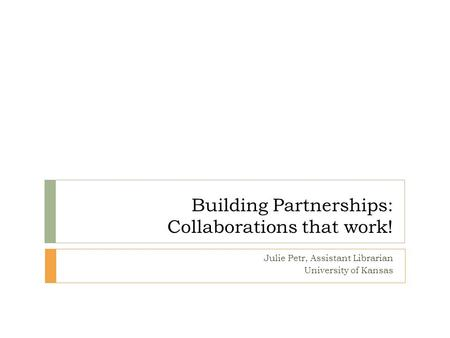Building Partnerships: Collaborations that work! Julie Petr, Assistant Librarian University of Kansas.