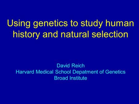 Using genetics to study human history and natural selection David Reich Harvard Medical School Depatment of Genetics Broad Institute.