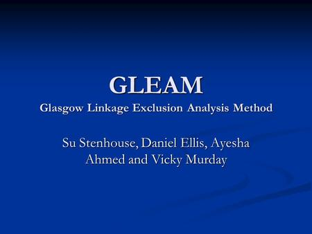 GLEAM Glasgow Linkage Exclusion Analysis Method Su Stenhouse, Daniel Ellis, Ayesha Ahmed and Vicky Murday.