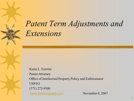 1 Patent Term Adjustments and Extensions Karin L. Ferriter Patent Attorney Office of Intellectual Property Policy and Enforcement USPTO (571) 272-9300.