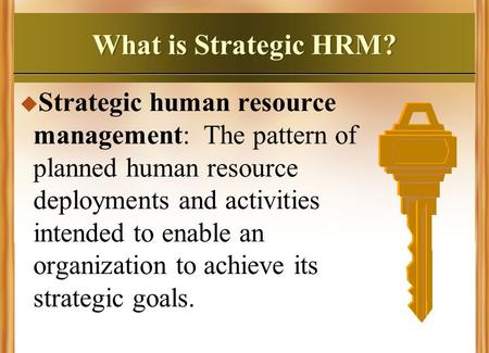 What is Strategic HRM? Strategic human resource management: The pattern of planned human resource deployments and activities intended to enable an organization.