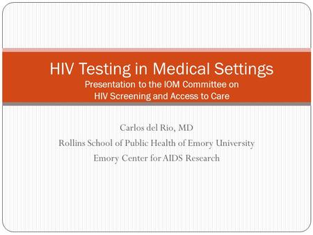 Carlos del Rio, MD Rollins School of Public Health of Emory University Emory Center for AIDS Research HIV Testing in Medical Settings Presentation to the.