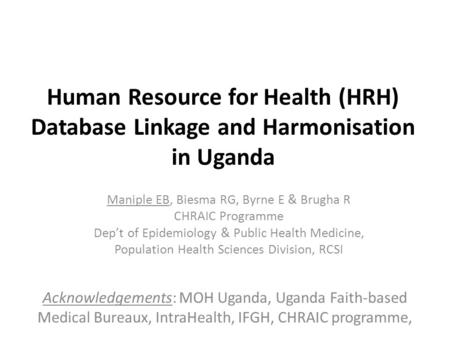 Human Resource for Health (HRH) Database Linkage and Harmonisation in Uganda Maniple EB, Biesma RG, Byrne E & Brugha R CHRAIC Programme Dep't of Epidemiology.