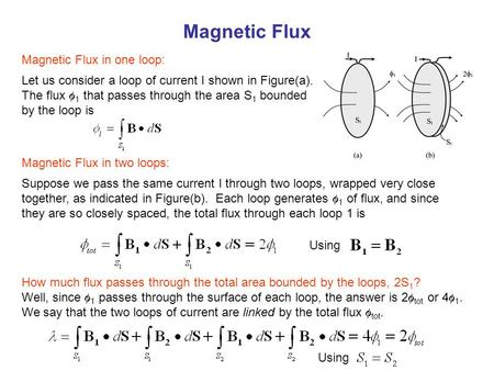 Magnetic Flux Let us consider a loop of current I shown in Figure(a). The flux  1 that passes through the area S 1 bounded by the loop is Suppose we pass.