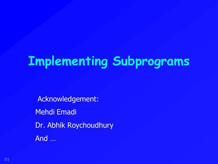 (1) Implementing Subprograms Acknowledgement: Mehdi Emadi Dr. Abhik Roychoudhury And …