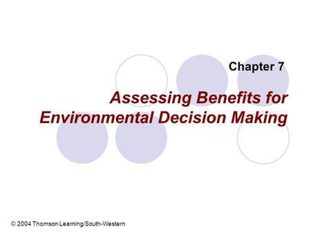 Assessing Benefits for Environmental Decision Making Chapter 7 © 2004 Thomson Learning/South-Western.
