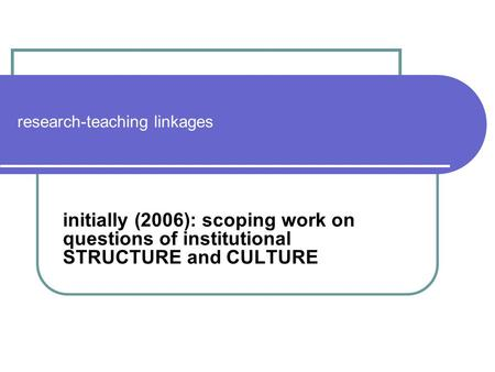 Research-teaching linkages initially (2006): scoping work on questions of institutional STRUCTURE and CULTURE.