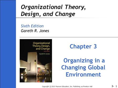 3- Copyright © 2010 Pearson Education, Inc. Publishing as Prentice Hall 1 Organizational Theory, Design, and Change Sixth Edition Gareth R. Jones Chapter.