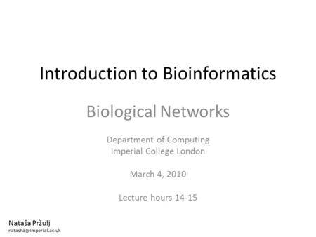 Introduction to Bioinformatics Biological Networks Department of Computing Imperial College London March 4, 2010 Lecture hours 14-15 Nataša Pržulj