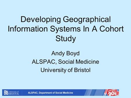 Developing Geographical Information Systems In A Cohort Study Andy Boyd ALSPAC, Social Medicine University of Bristol.
