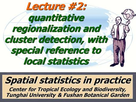 Lecture #2: quantitative regionalization and cluster detection, with special reference to local statistics Spatial statistics in practice Center for Tropical.