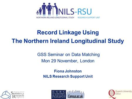 Record Linkage Using The Northern Ireland Longitudinal Study GSS Seminar on Data Matching Mon 29 November, London Fiona Johnston NILS Research Support.