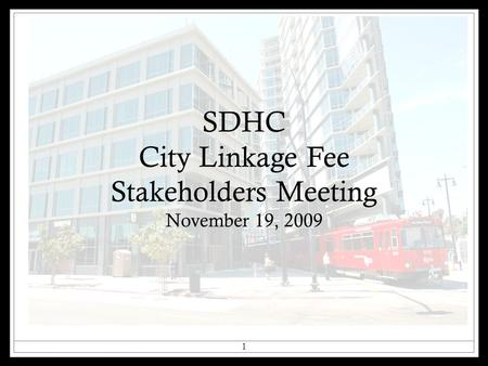 SDHC City Linkage Fee Stakeholders Meeting November 19, 2009 1.