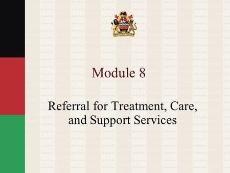 Module 8 Referral for Treatment, Care, and Support Services.