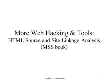 Csci5931 Web Security1 More Web Hacking & Tools: HTML Source and <strong>Site</strong> Linkage Analysis (MSS book)