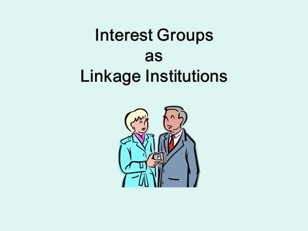Interest Groups as Linkage Institutions. Interest Groups as Factions Madison (Federalist 10) – his description of factions defines the interest groups.