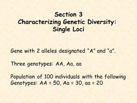 "Section 3 Characterizing Genetic Diversity: Single Loci Gene with 2 alleles designated ""A"" and ""a"". Three genotypes: AA, Aa, aa Population of 100 individuals."