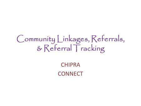 Community Linkages, Referrals, & Referral Tracking CHIPRA CONNECT.