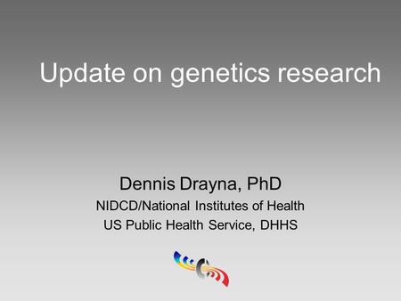 Update on genetics research Dennis Drayna, PhD NIDCD/National Institutes of Health US Public Health Service, DHHS.