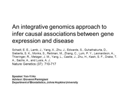 An integrative genomics approach to infer causal associations between gene expression and disease Schadt, E. E., Lamb, J., Yang, X., Zhu, J., Edwards,