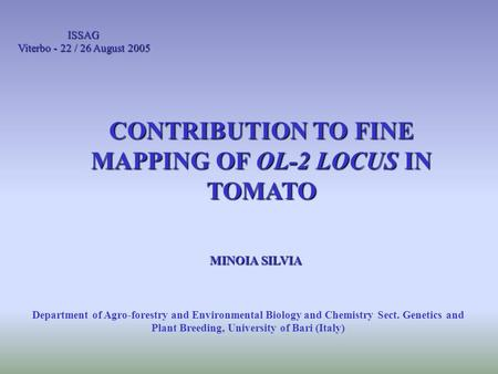 ISSAG Viterbo - 22 / 26 August 2005 CONTRIBUTION TO FINE MAPPING OF OL-2 LOCUS IN TOMATO MINOIA SILVIA Department of Agro-forestry and Environmental Biology.