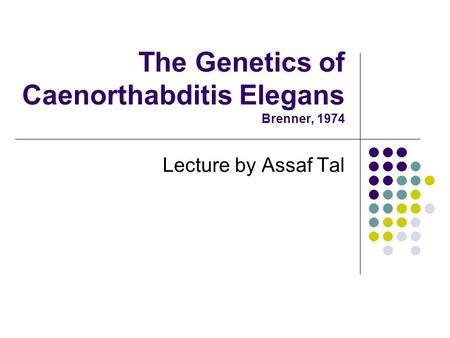 The Genetics of Caenorthabditis Elegans Brenner, 1974 Lecture by Assaf Tal.