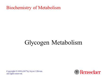 Glycogen Metabolism Copyright © 1999-2007 by Joyce J. Diwan. All rights reserved. Biochemistry of Metabolism.