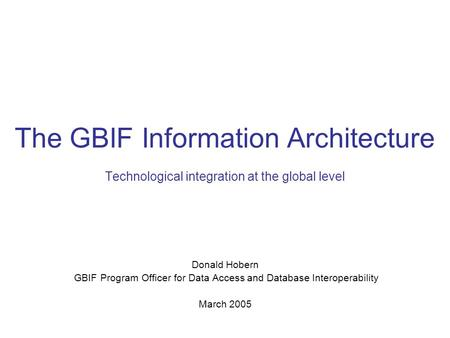 The GBIF Information Architecture Technological integration at the global level Donald Hobern GBIF Program Officer for Data Access and Database Interoperability.