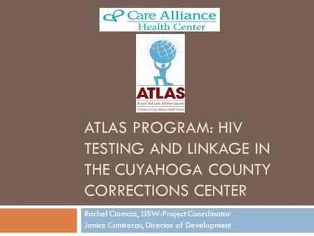 ATLAS PROGRAM: HIV TESTING AND LINKAGE IN THE CUYAHOGA COUNTY CORRECTIONS CENTER Rachel Ciomcia, LISW-Project Coordinator Jenice Contreras, Director of.