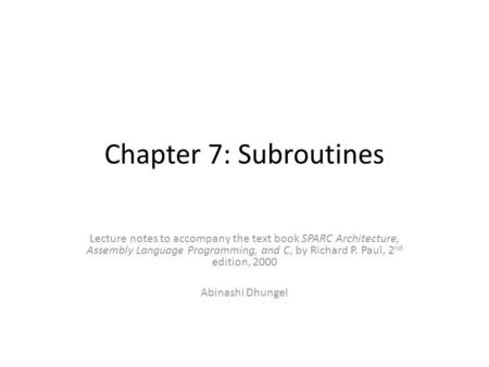 Chapter 7: Subroutines Lecture notes to accompany the text book SPARC Architecture, Assembly Language Programming, and C, by Richard P. Paul, 2 nd edition,