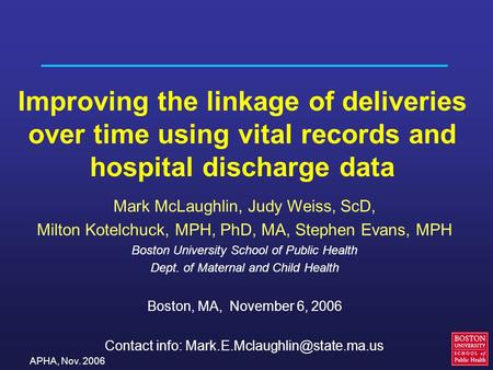 APHA, Nov. 2006 Improving the linkage of deliveries over time using vital records and hospital discharge data Mark McLaughlin, Judy Weiss, ScD, Milton.