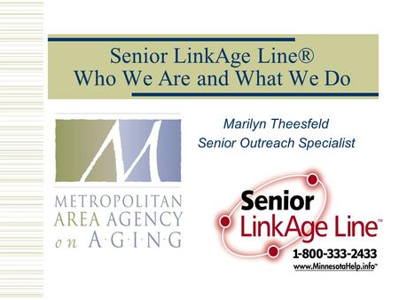 Senior LinkAge Line® Who We Are and What We Do Marilyn Theesfeld Senior Outreach Specialist.