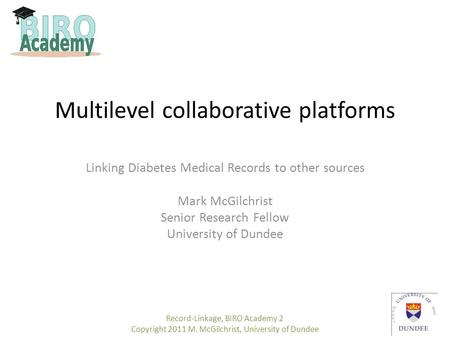 Multilevel collaborative platforms Linking Diabetes Medical Records to other sources Mark McGilchrist Senior Research Fellow University of Dundee Record-Linkage,