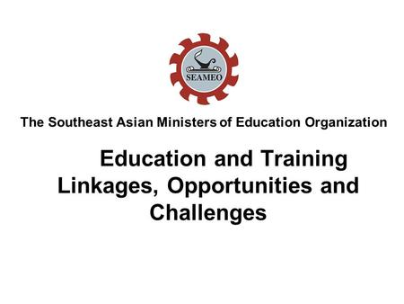 Education and Training Linkages, Opportunities and Challenges The Southeast Asian Ministers of Education Organization.