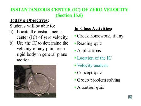 INSTANTANEOUS CENTER (IC) OF ZERO VELOCITY (Section 16.6) Today's Objectives: Students will be able to: a)Locate the instantaneous center (IC) of zero.