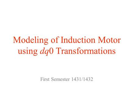 Modeling of Induction Motor using dq0 Transformations First Semester 1431/1432.