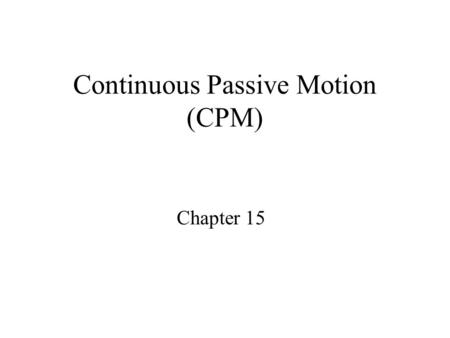 Continuous Passive Motion (CPM) Chapter 15. Purposes Produce passive joint motion Effects: –Enhance nutrition –Increase metabolic activity –Stimulate.