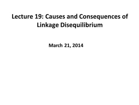 Lecture 19: Causes and Consequences of Linkage Disequilibrium March 21, 2014.