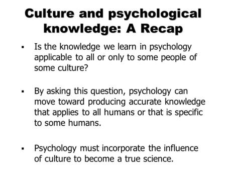 Culture and psychological knowledge: A Recap  Is the knowledge we learn in psychology applicable to all or only to some people of some culture?  By asking.